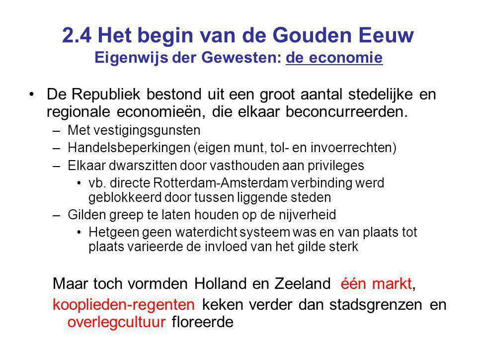 2.4 Het begin van de Gouden Eeuw Eigenwijs der Gewesten: de economie De Republiek bestond uit een groot aantal stedelijke en regionale economieën, die