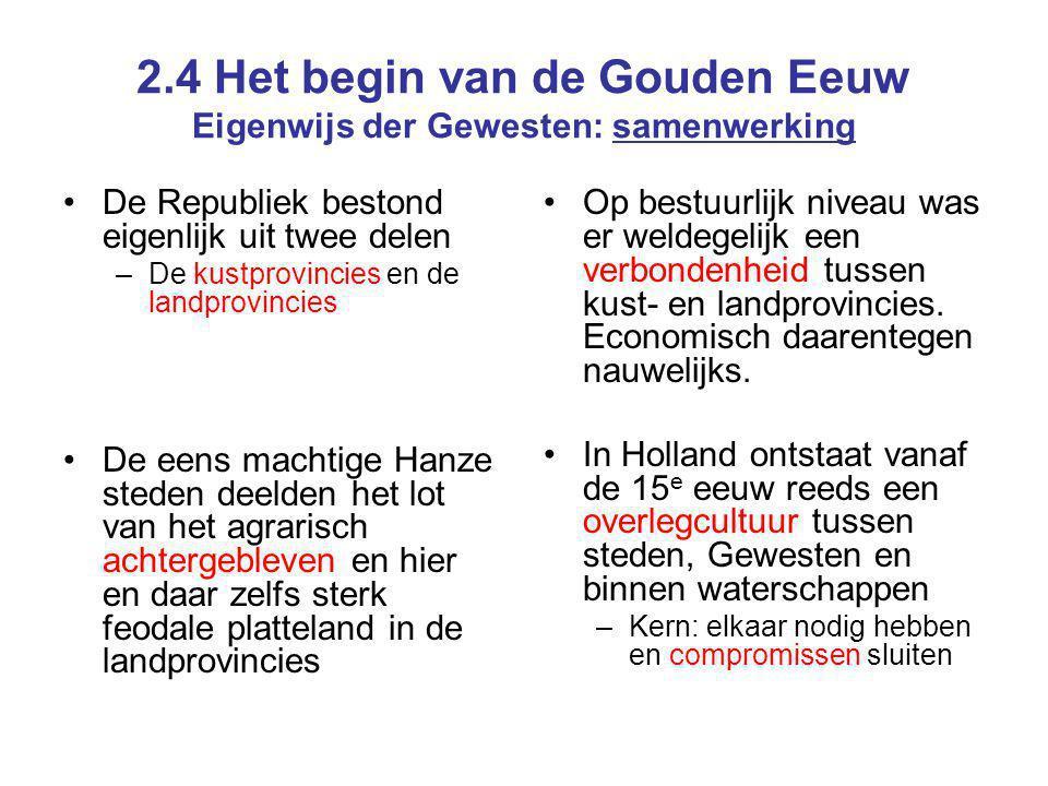 2.4 Het begin van de Gouden Eeuw Eigenwijs der Gewesten: samenwerking De Republiek bestond eigenlijk uit twee delen –De kustprovincies en de landprovi