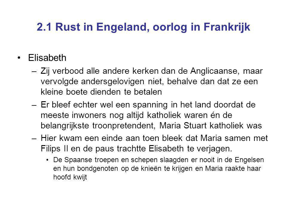 2.1 Rust in Engeland, oorlog in Frankrijk Elisabeth –Zij verbood alle andere kerken dan de Anglicaanse, maar vervolgde andersgelovigen niet, behalve d