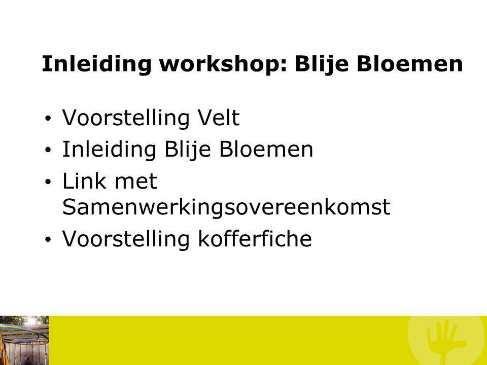 Inleiding workshop: Blije Bloemen Voorstelling Velt Inleiding Blije Bloemen Link met Samenwerkingsovereenkomst Voorstelling kofferfiche