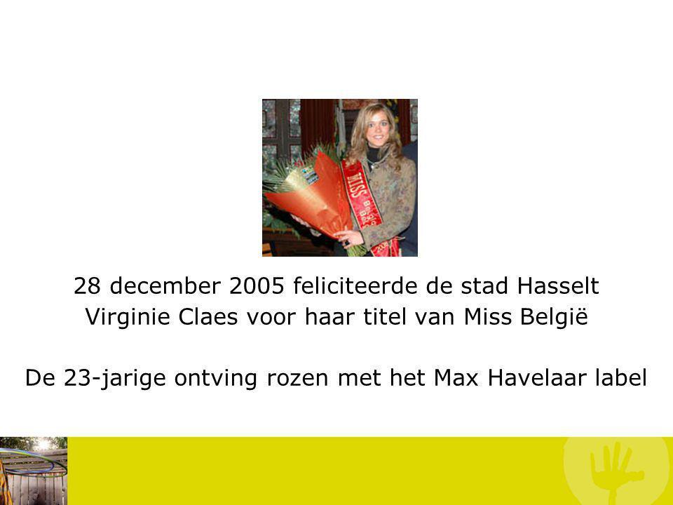 28 december 2005 feliciteerde de stad Hasselt Virginie Claes voor haar titel van Miss België De 23-jarige ontving rozen met het Max Havelaar label Voorbeelden