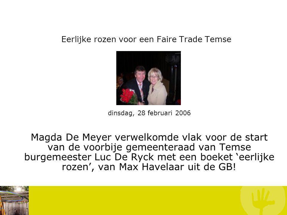 Eerlijke rozen voor een Faire Trade Temse dinsdag, 28 februari 2006 Magda De Meyer verwelkomde vlak voor de start van de voorbije gemeenteraad van Temse burgemeester Luc De Ryck met een boeket 'eerlijke rozen', van Max Havelaar uit de GB.