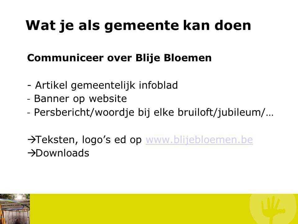 Communiceer over Blije Bloemen - Artikel gemeentelijk infoblad - Banner op website - Persbericht/woordje bij elke bruiloft/jubileum/…  Teksten, logo's ed op www.blijebloemen.bewww.blijebloemen.be  Downloads Wat kan jij doen.