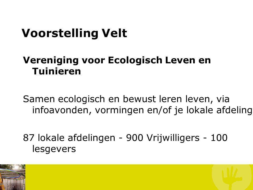 Voorstelling Velt Vereniging voor Ecologisch Leven en Tuinieren Samen ecologisch en bewust leren leven, via infoavonden, vormingen en/of je lokale afdeling 87 lokale afdelingen - 900 Vrijwilligers - 100 lesgevers