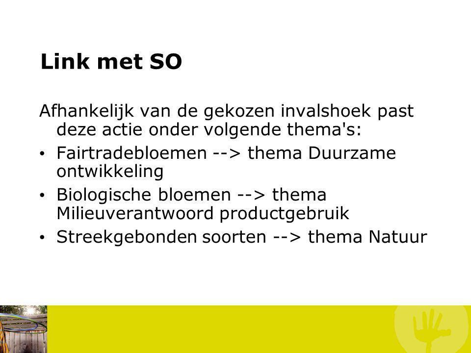 Link met SO Afhankelijk van de gekozen invalshoek past deze actie onder volgende thema s: Fairtradebloemen --> thema Duurzame ontwikkeling Biologische bloemen --> thema Milieuverantwoord productgebruik Streekgebonden soorten --> thema Natuur