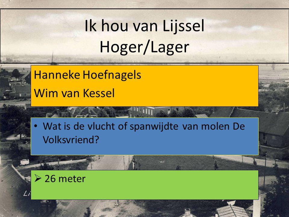 Hanneke Hoefnagels Wim van Kessel  26 meter Wat is de vlucht of spanwijdte van molen De Volksvriend? Ik hou van Lijssel Hoger/Lager