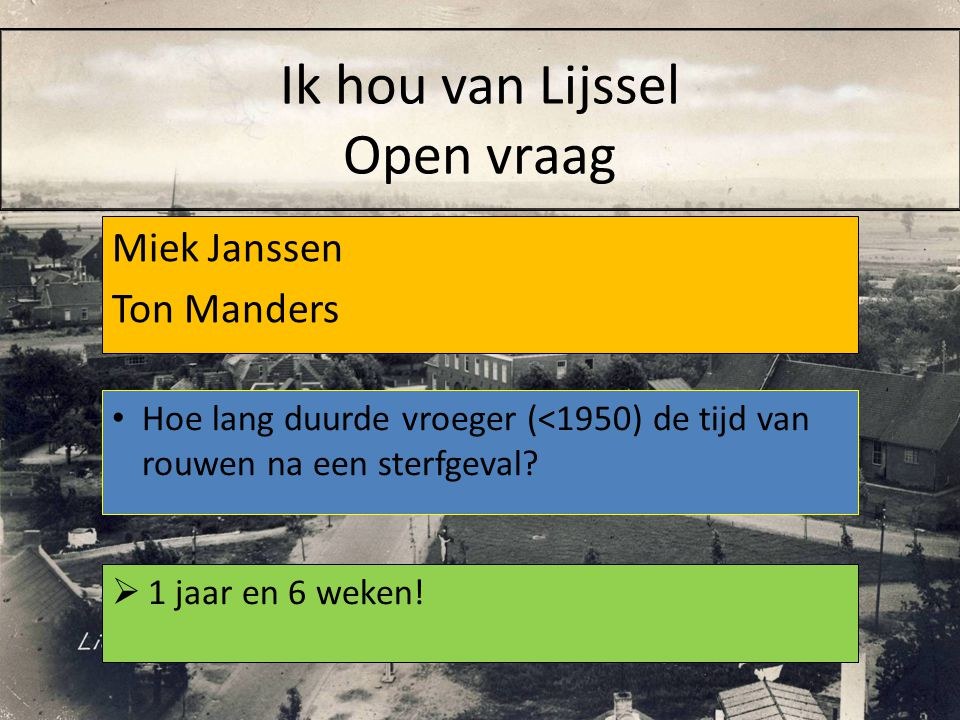 Miek Janssen Ton Manders  1 jaar en 6 weken! Hoe lang duurde vroeger (<1950) de tijd van rouwen na een sterfgeval? Ik hou van Lijssel Open vraag