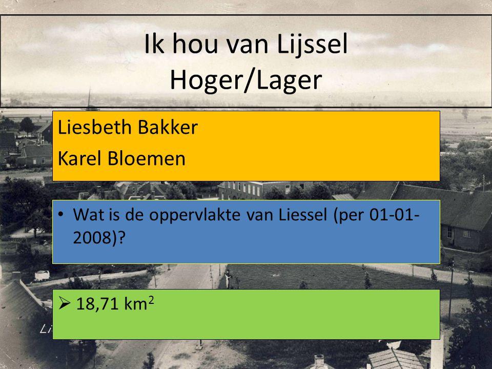 Liesbeth Bakker Karel Bloemen  18,71 km 2 Wat is de oppervlakte van Liessel (per 01-01- 2008)? Ik hou van Lijssel Hoger/Lager