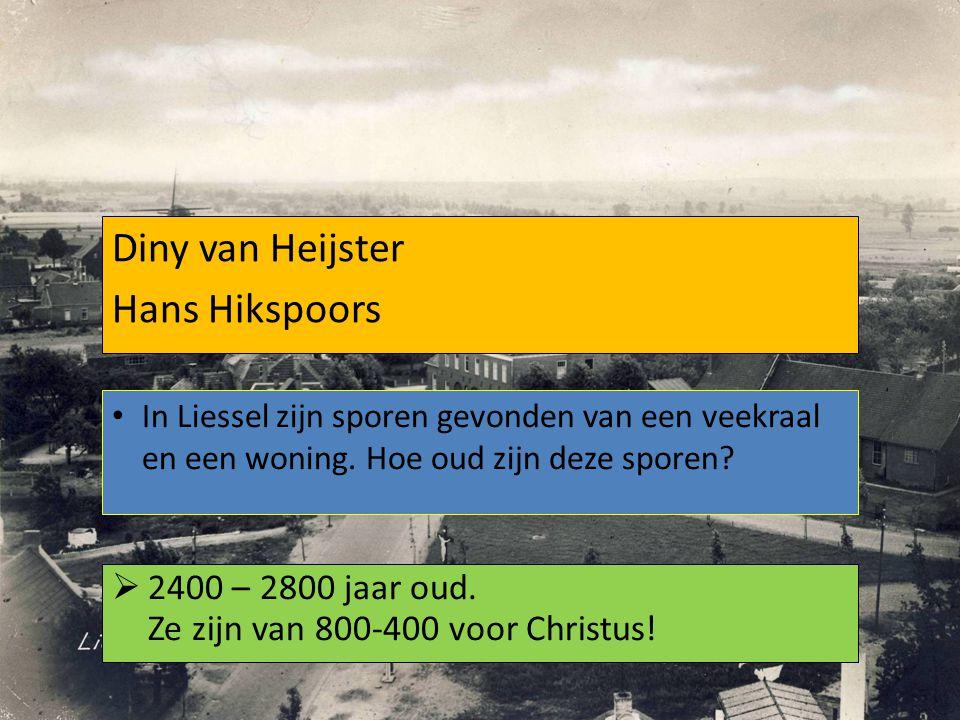 Diny van Heijster Hans Hikspoors  2400 – 2800 jaar oud. Ze zijn van 800-400 voor Christus! In Liessel zijn sporen gevonden van een veekraal en een wo