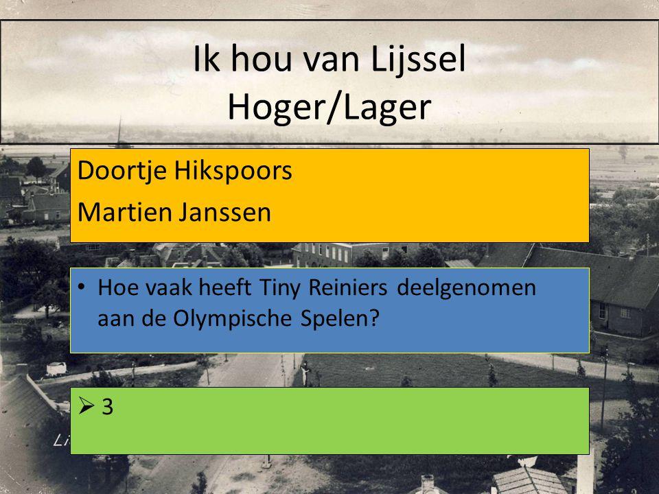 Doortje Hikspoors Martien Janssen 33 Hoe vaak heeft Tiny Reiniers deelgenomen aan de Olympische Spelen? Ik hou van Lijssel Hoger/Lager