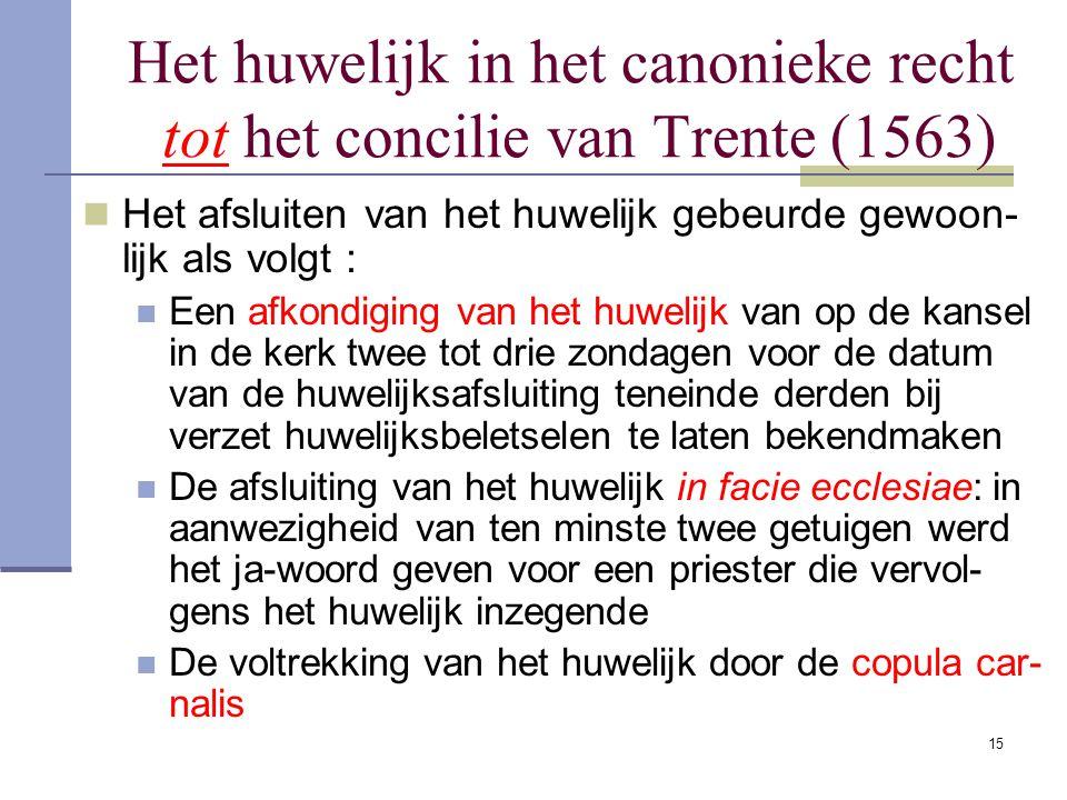 15 Het huwelijk in het canonieke recht tot het concilie van Trente (1563) Het afsluiten van het huwelijk gebeurde gewoon- lijk als volgt : Een afkondi