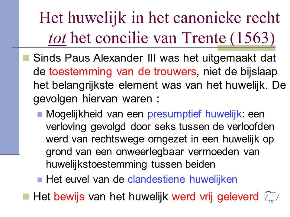 16 Het huwelijk in het canonieke recht tot het concilie van Trente (1563) Sinds Paus Alexander III was het uitgemaakt dat de toestemming van de trouwe