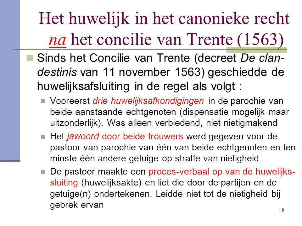 18 Het huwelijk in het canonieke recht na het concilie van Trente (1563) Sinds het Concilie van Trente (decreet De clan- destinis van 11 november 1563