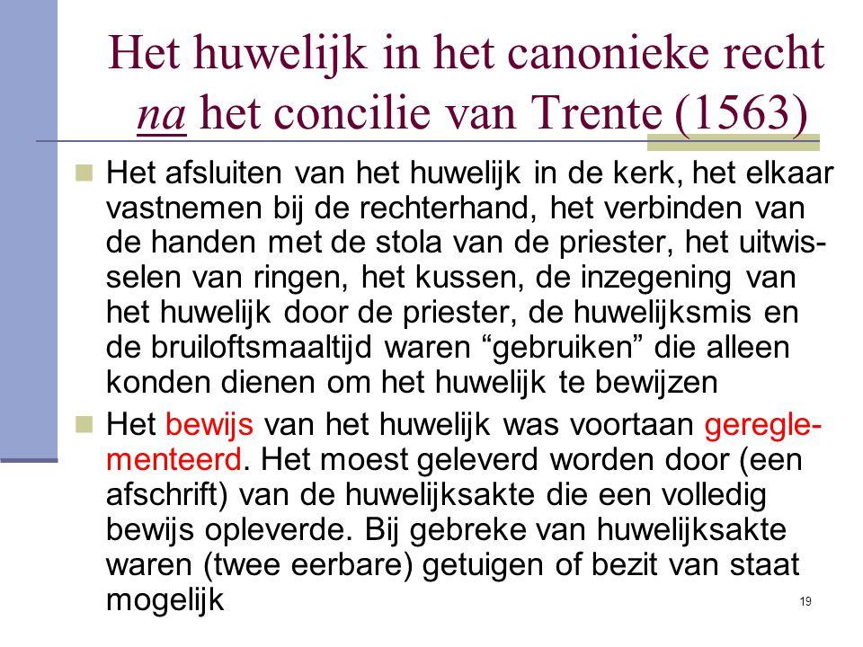 19 Het huwelijk in het canonieke recht na het concilie van Trente (1563) Het afsluiten van het huwelijk in de kerk, het elkaar vastnemen bij de rechte