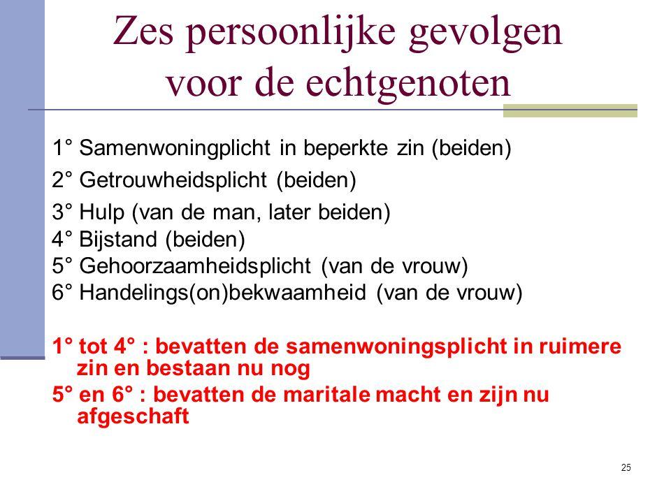 25 Zes persoonlijke gevolgen voor de echtgenoten 1° Samenwoningplicht in beperkte zin (beiden) 2° Getrouwheidsplicht (beiden) 3° Hulp (van de man, lat