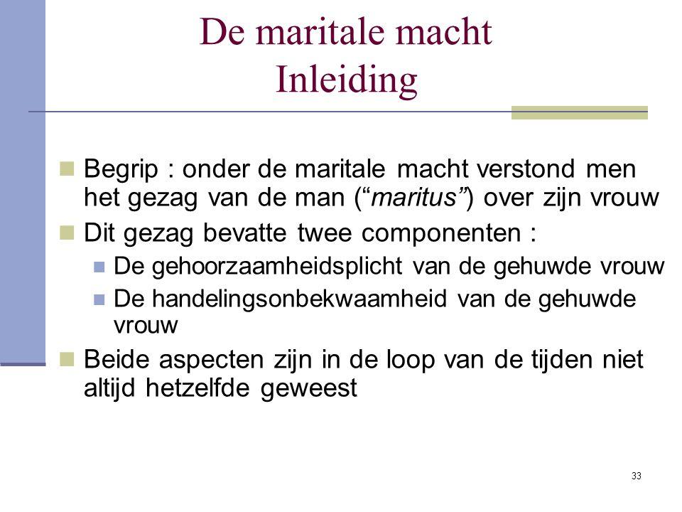 """33 De maritale macht Inleiding Begrip : onder de maritale macht verstond men het gezag van de man (""""maritus"""") over zijn vrouw Dit gezag bevatte twee c"""