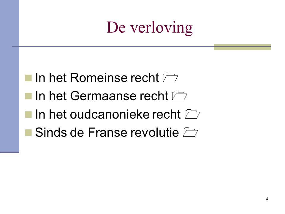4 De verloving In het Romeinse recht  In het Germaanse recht  In het oudcanonieke recht  Sinds de Franse revolutie 