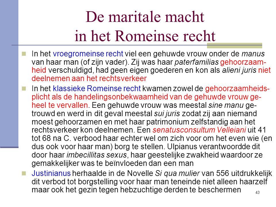 43 De maritale macht in het Romeinse recht In het vroegromeinse recht viel een gehuwde vrouw onder de manus van haar man (of zijn vader). Zij was haar
