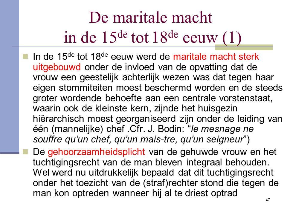 47 De maritale macht in de 15 de tot 18 de eeuw (1) In de 15 de tot 18 de eeuw werd de maritale macht sterk uitgebouwd onder de invloed van de opvatti