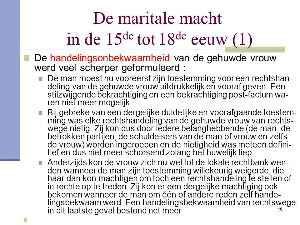 48 De maritale macht in de 15 de tot 18 de eeuw (1) De handelingsonbekwaamheid van de gehuwde vrouw werd veel scherper geformuleerd : De man moest nu