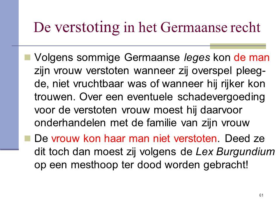 61 De verstoting in het Germaanse recht Volgens sommige Germaanse leges kon de man zijn vrouw verstoten wanneer zij overspel pleeg- de, niet vruchtbaa