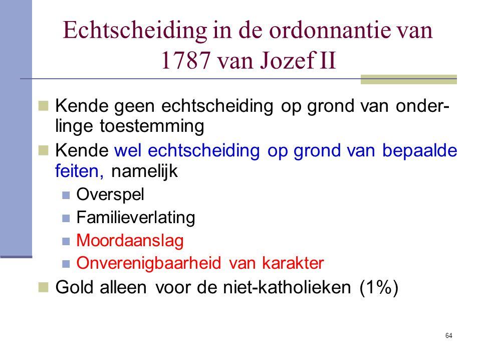 64 Echtscheiding in de ordonnantie van 1787 van Jozef II Kende geen echtscheiding op grond van onder- linge toestemming Kende wel echtscheiding op gro