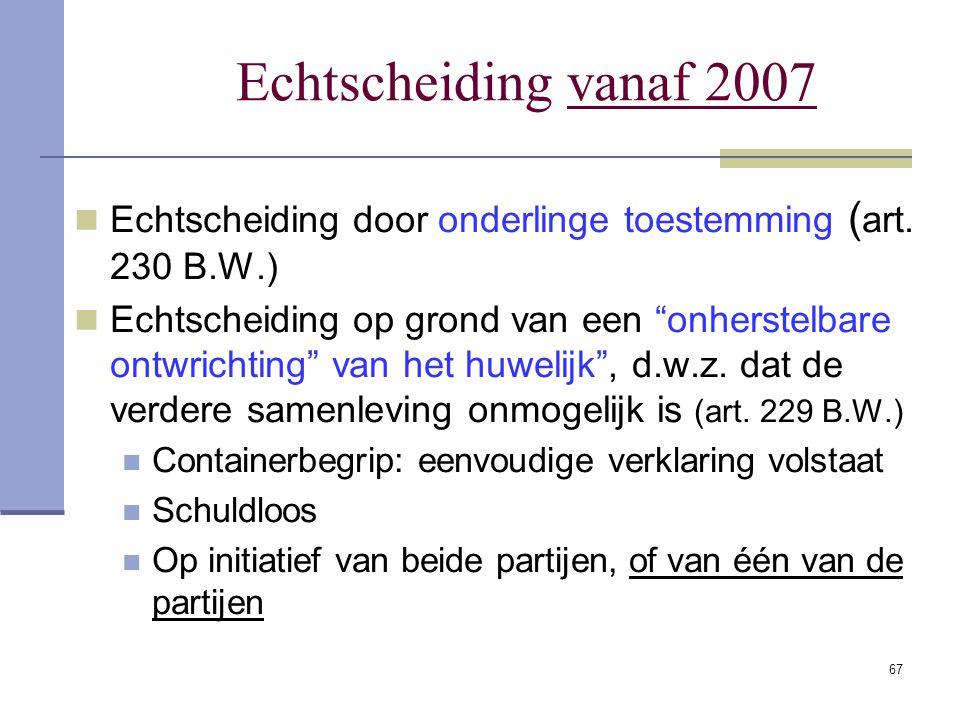 """67 Echtscheiding vanaf 2007 Echtscheiding door onderlinge toestemming ( art. 230 B.W.) Echtscheiding op grond van een """"onherstelbare ontwrichting"""" van"""