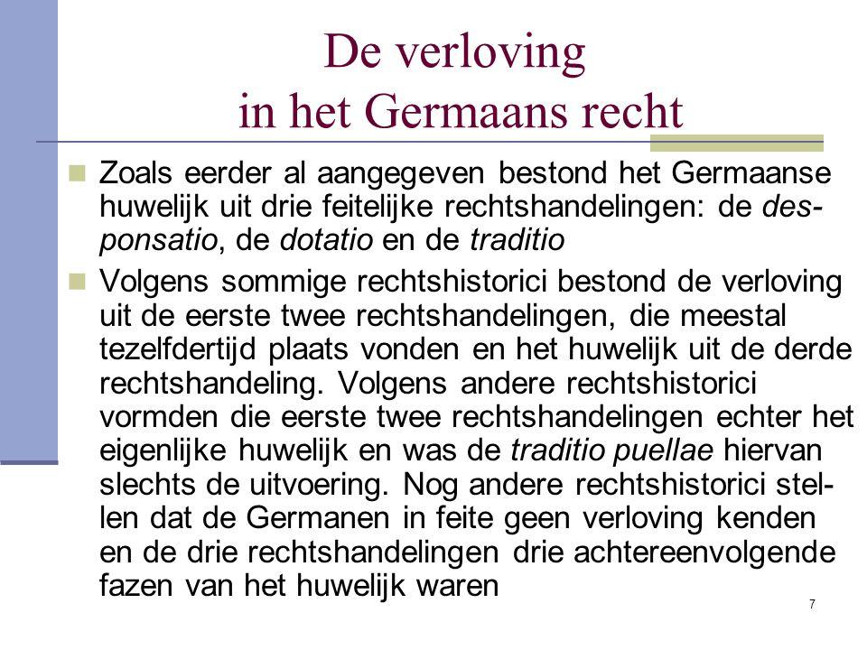 7 De verloving in het Germaans recht Zoals eerder al aangegeven bestond het Germaanse huwelijk uit drie feitelijke rechtshandelingen: de des- ponsatio