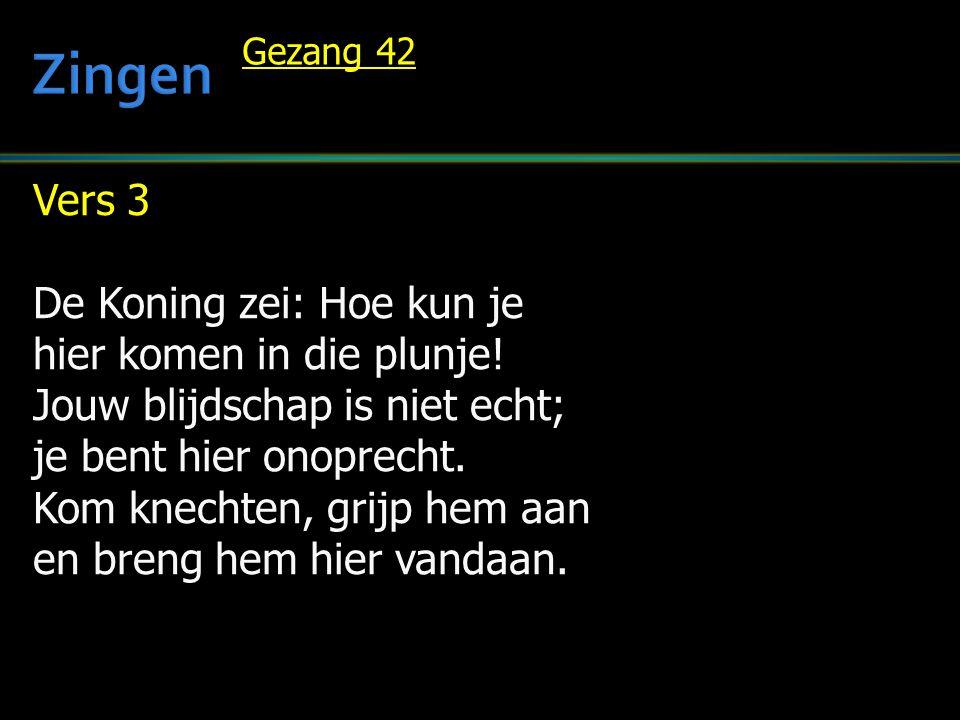 Vers 3 De Koning zei: Hoe kun je hier komen in die plunje! Jouw blijdschap is niet echt; je bent hier onoprecht. Kom knechten, grijp hem aan en breng