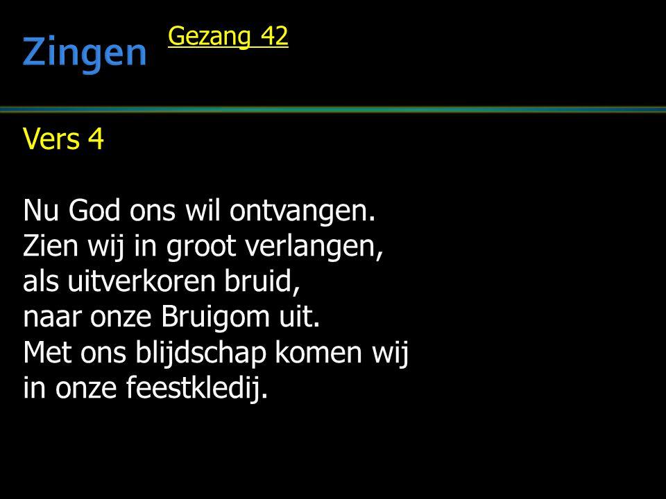 Vers 4 Nu God ons wil ontvangen. Zien wij in groot verlangen, als uitverkoren bruid, naar onze Bruigom uit. Met ons blijdschap komen wij in onze feest