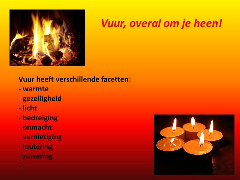 Vuur heeft verschillende facetten: - warmte - gezelligheid - licht - bedreiging - onmacht - vernietiging - loutering - zuivering - … Vuur, overal om j