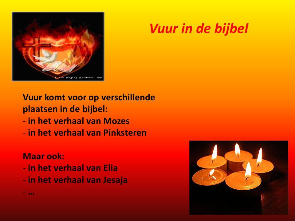 Vuur komt voor op verschillende plaatsen in de bijbel: - in het verhaal van Mozes - in het verhaal van Pinksteren Maar ook: - in het verhaal van Elia