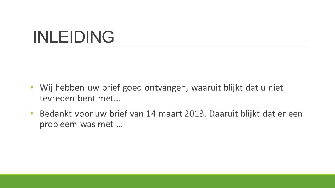 INLEIDING Wij hebben uw brief goed ontvangen, waaruit blijkt dat u niet tevreden bent met… Bedankt voor uw brief van 14 maart 2013.
