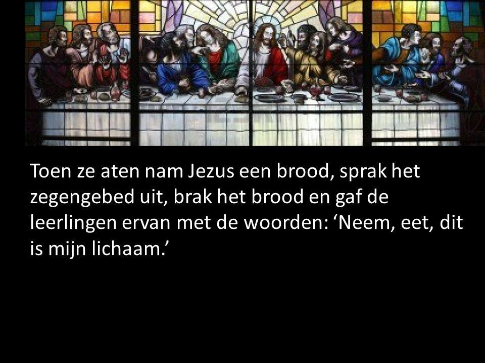 Toen ze aten nam Jezus een brood, sprak het zegengebed uit, brak het brood en gaf de leerlingen ervan met de woorden: 'Neem, eet, dit is mijn lichaam.