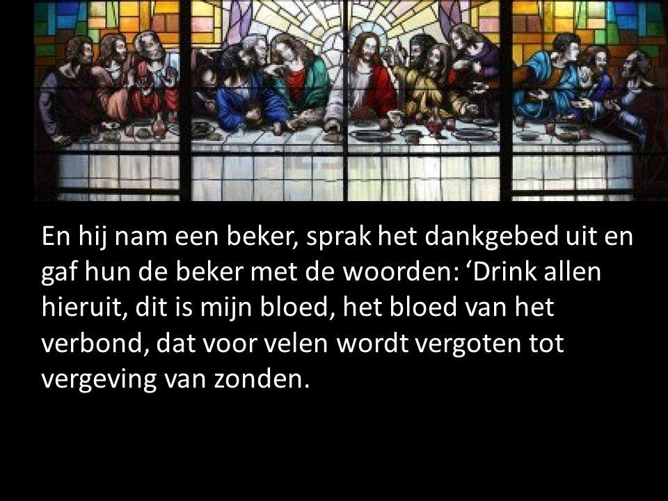 En hij nam een beker, sprak het dankgebed uit en gaf hun de beker met de woorden: 'Drink allen hieruit, dit is mijn bloed, het bloed van het verbond,