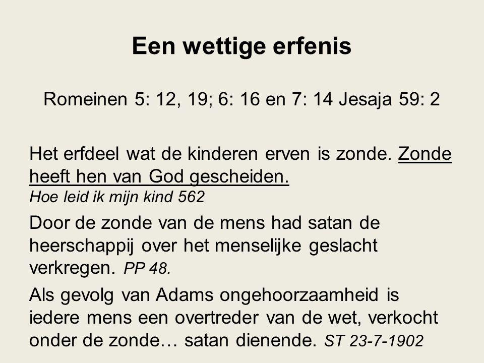 Een wettige erfenis Romeinen 5: 12, 19; 6: 16 en 7: 14 Jesaja 59: 2 Het erfdeel wat de kinderen erven is zonde.