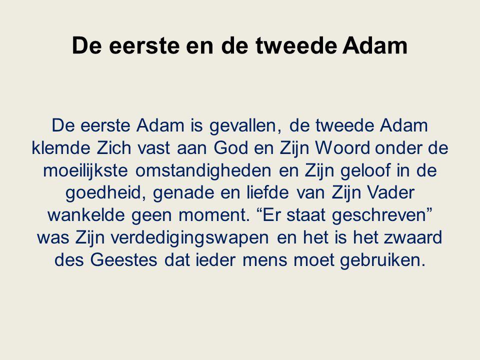 De eerste en de tweede Adam De eerste Adam is gevallen, de tweede Adam klemde Zich vast aan God en Zijn Woord onder de moeilijkste omstandigheden en Z