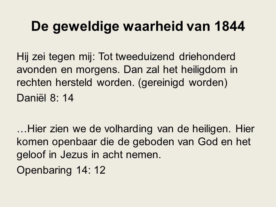 De geweldige waarheid van 1844 Hij zei tegen mij: Tot tweeduizend driehonderd avonden en morgens. Dan zal het heiligdom in rechten hersteld worden. (g