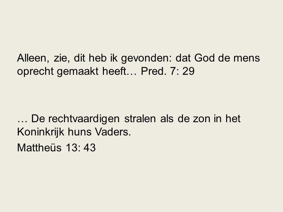 Alleen, zie, dit heb ik gevonden: dat God de mens oprecht gemaakt heeft… Pred. 7: 29 … De rechtvaardigen stralen als de zon in het Koninkrijk huns Vad