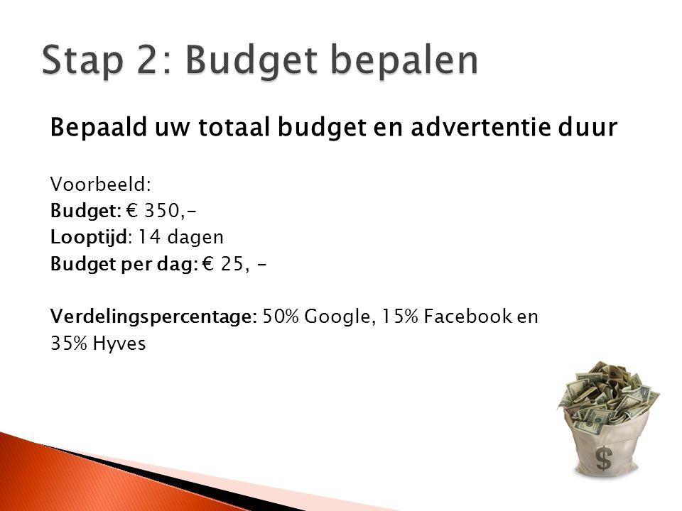 Bepaald uw totaal budget en advertentie duur Voorbeeld: Budget: € 350,- Looptijd: 14 dagen Budget per dag: € 25, - Verdelingspercentage: 50% Google, 15% Facebook en 35% Hyves