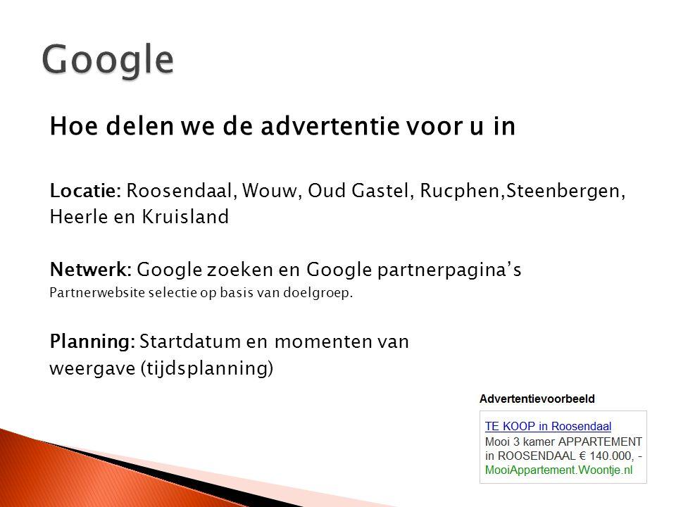 Hoe delen we de advertentie voor u in Locatie: Roosendaal, Wouw, Oud Gastel, Rucphen,Steenbergen, Heerle en Kruisland Netwerk: Google zoeken en Google partnerpagina's Partnerwebsite selectie op basis van doelgroep.