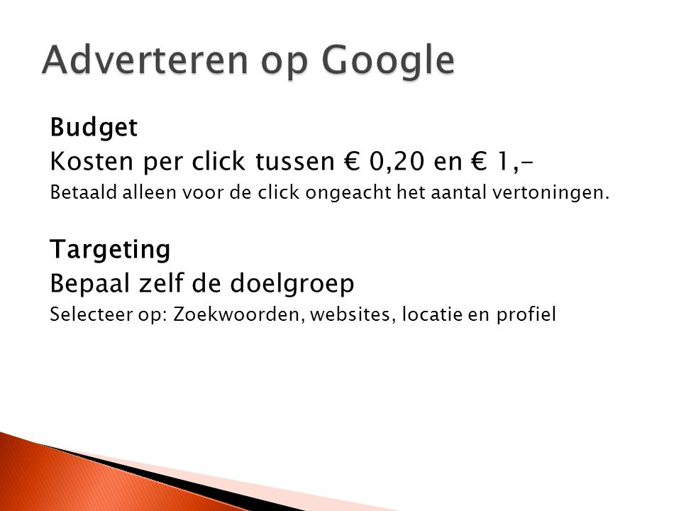 Budget Kosten per click tussen € 0,20 en € 1,- Betaald alleen voor de click ongeacht het aantal vertoningen. Targeting Bepaal zelf de doelgroep Select