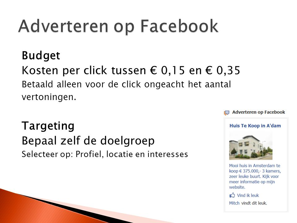 Budget Kosten per click tussen € 0,15 en € 0,35 Betaald alleen voor de click ongeacht het aantal vertoningen. Targeting Bepaal zelf de doelgroep Selec