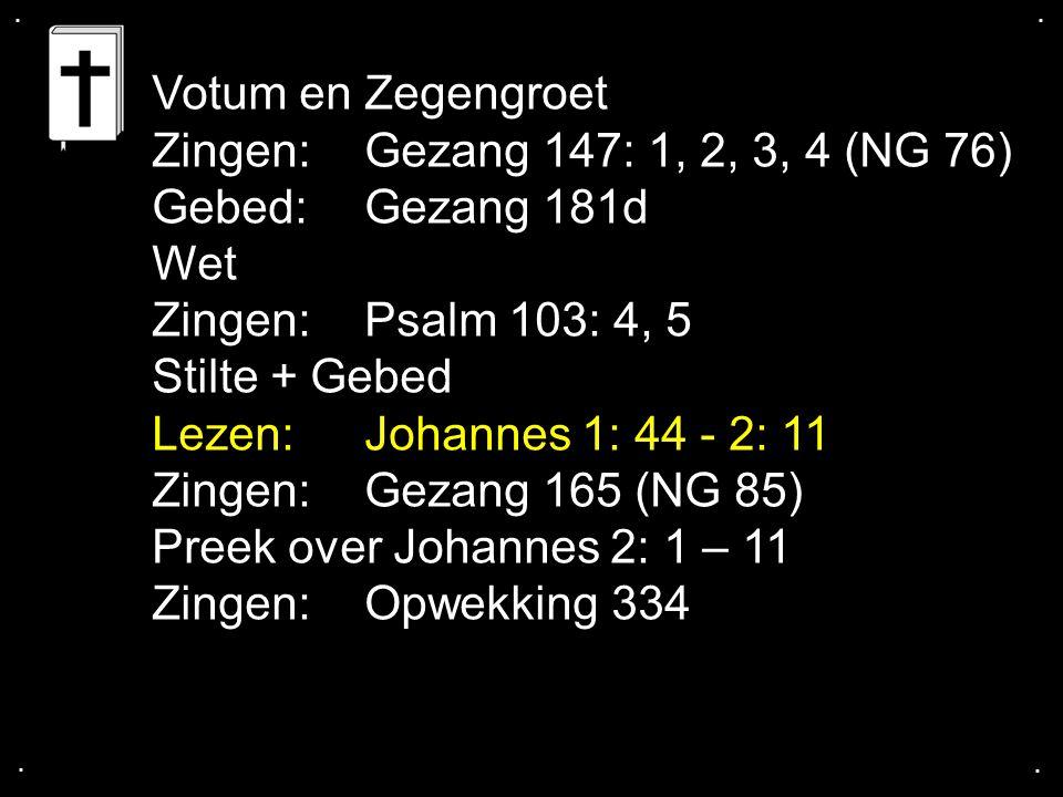 .... Votum en Zegengroet Zingen:Gezang 147: 1, 2, 3, 4 (NG 76) Gebed:Gezang 181d Wet Zingen:Psalm 103: 4, 5 Stilte + Gebed Lezen: Johannes 1: 44 - 2: