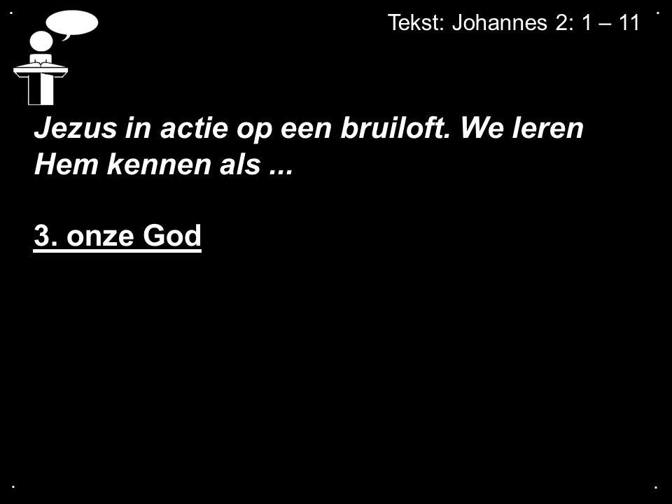 .... Tekst: Johannes 2: 1 – 11 Jezus in actie op een bruiloft. We leren Hem kennen als... 3. onze God