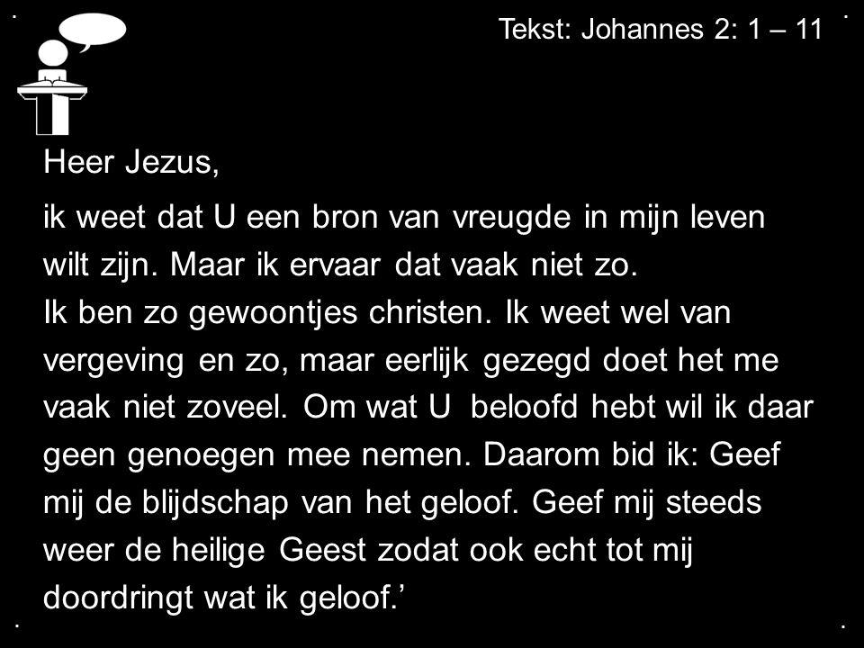 .... Tekst: Johannes 2: 1 – 11 Heer Jezus, ik weet dat U een bron van vreugde in mijn leven wilt zijn. Maar ik ervaar dat vaak niet zo. Ik ben zo gewo
