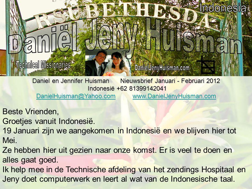 Daniel en Jennifer Huisman Nieuwsbrief Januari - Februari 2012 Indonesië +62 81399142041 Indonesië +62 81399142041 DanielHuisman@Yahoo.comDanielHuisman@Yahoo.com www.DanielJenyHuisman.com www.DanielJenyHuisman.com DanielHuisman@Yahoo.comwww.DanielJenyHuisman.com Beste Vrienden, Groetjes vanuit Indonesië.
