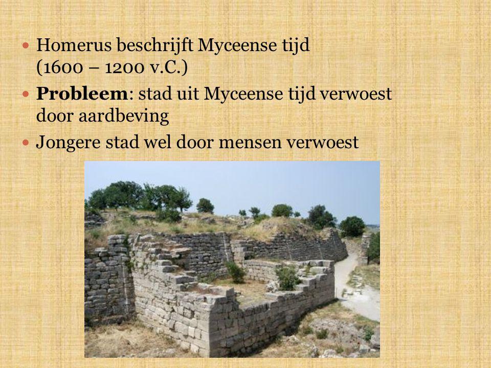 Homerus beschrijft Myceense tijd (1600 – 1200 v.C.) Probleem: stad uit Myceense tijd verwoest door aardbeving Jongere stad wel door mensen verwoest