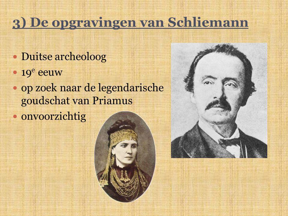 3) De opgravingen van Schliemann Duitse archeoloog 19 e eeuw op zoek naar de legendarische goudschat van Priamus onvoorzichtig