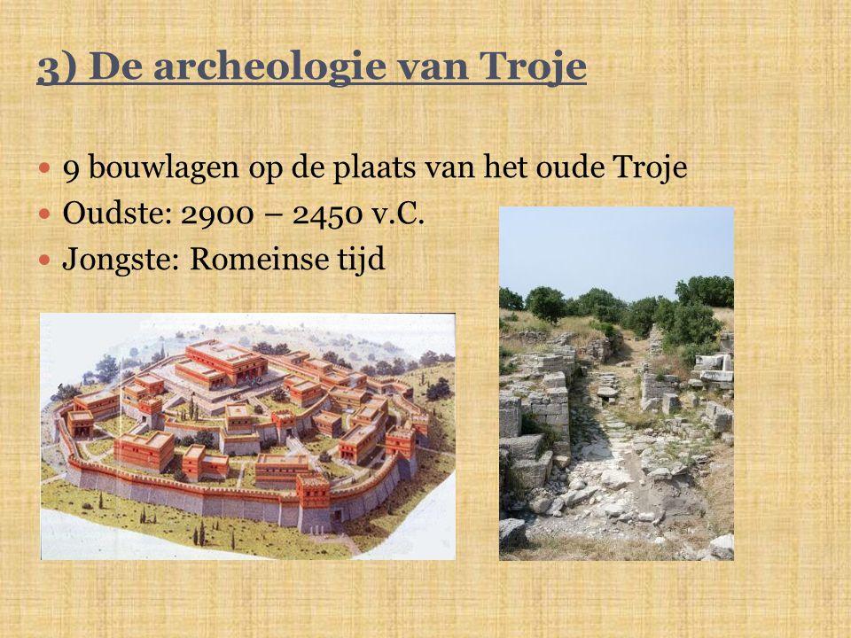 3) De archeologie van Troje 9 bouwlagen op de plaats van het oude Troje Oudste: 2900 – 2450 v.C. Jongste: Romeinse tijd